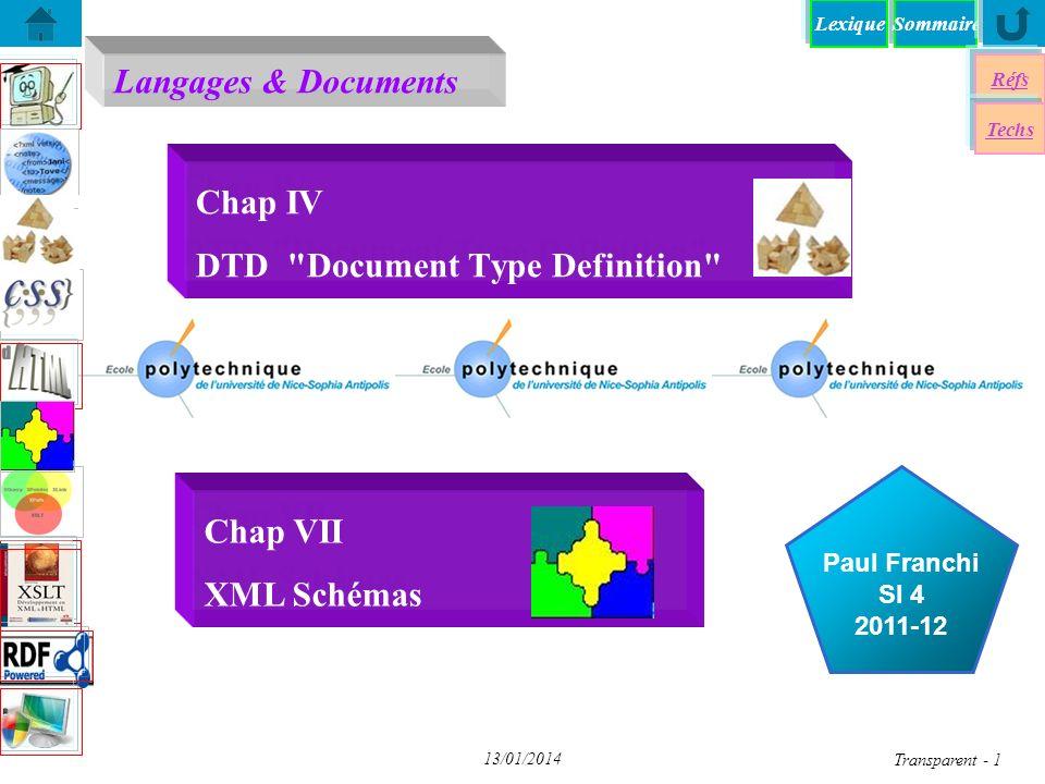 SommaireLexique Réfs Techs Document Type Definition Document Type Definition DTD-Syntaxe DTD – Validation DTD – Validation XSD - Mon premier Schéma XSD - Mon premier Schéma Entités internes/externes dans XML Entités internes/externes dans XML Entités Paramêtres dans XML Entités Paramêtres dans XML XSD - Un exemple du W3C XSD - Un exemple du W3C Eléments de Schémas > Eléments de Schémas > Attributs - Exemples Attributs - Exemples DTDs Standards (W3C) DTDs Standards (W3C) un schéma élaboré Transparent 12 13/01/2014 n 10 types d attributs pour XML: CDATA -- une chaîne de caractères NMTOKEN -- une unité lexicale (nom) XML NMTOKENS -- liste de NMTOKEN séparés par des espaces ENUMERATION -- liste de valeurs entre (), séparés par des   ENTITY-- nom d entité non analysé ENTITIES -- liste de ENTITY séparés par des espaces ID -- identificateur (nom) unique XML IDREF -- référence à un ID IDREFS -- liste de ID séparés par des espaces NOTATION -- le nom d une notation déclarée dans la DTD n Valeurs par défaut des attributs #IMPLIED -- optionnel et valeur par défaut non fournie dans la DTD #REQUIRED -- obligatoire mais pas de valeur par défaut fournie dans la DTD #FIXED -- la valeur par défaut est fixée (et non modifiable) dans la DTD chaîne -- la valeur par défaut modifiable Attributs