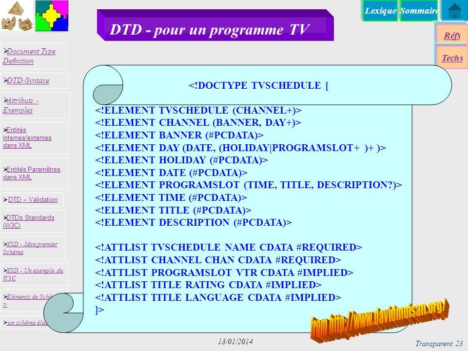 SommaireLexique Réfs Techs Document Type Definition Document Type Definition DTD-Syntaxe DTD – Validation DTD – Validation XSD - Mon premier Schéma XSD - Mon premier Schéma Entités internes/externes dans XML Entités internes/externes dans XML Entités Paramêtres dans XML Entités Paramêtres dans XML XSD - Un exemple du W3C XSD - Un exemple du W3C Eléments de Schémas > Eléments de Schémas > Attributs - Exemples Attributs - Exemples DTDs Standards (W3C) DTDs Standards (W3C) un schéma élaboré Transparent 23 13/01/2014 DTD - pour un programme TV <!DOCTYPE TVSCHEDULE [ ]>