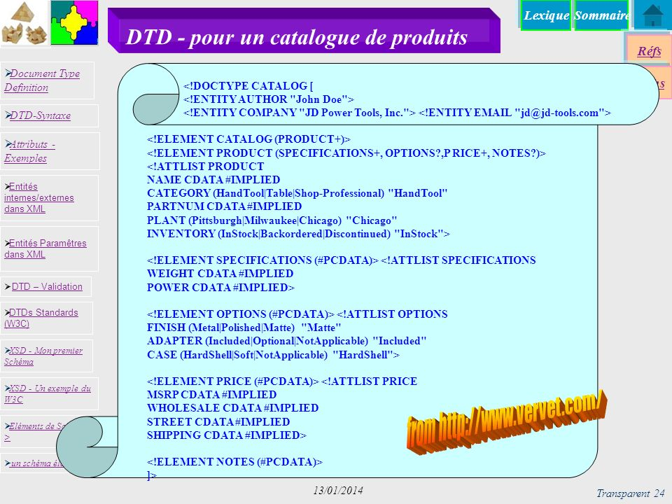 SommaireLexique Réfs Techs Document Type Definition Document Type Definition DTD-Syntaxe DTD – Validation DTD – Validation XSD - Mon premier Schéma XSD - Mon premier Schéma Entités internes/externes dans XML Entités internes/externes dans XML Entités Paramêtres dans XML Entités Paramêtres dans XML XSD - Un exemple du W3C XSD - Un exemple du W3C Eléments de Schémas > Eléments de Schémas > Attributs - Exemples Attributs - Exemples DTDs Standards (W3C) DTDs Standards (W3C) un schéma élaboré Transparent 24 13/01/2014 DTD - pour un catalogue de produits <!DOCTYPE CATALOG [ <!ATTLIST PRODUCT NAME CDATA #IMPLIED CATEGORY (HandTool|Table|Shop-Professional) HandTool PARTNUM CDATA #IMPLIED PLANT (Pittsburgh|Milwaukee|Chicago) Chicago INVENTORY (InStock|Backordered|Discontinued) InStock > <!ATTLIST SPECIFICATIONS WEIGHT CDATA #IMPLIED POWER CDATA #IMPLIED> <!ATTLIST OPTIONS FINISH (Metal|Polished|Matte) Matte ADAPTER (Included|Optional|NotApplicable) Included CASE (HardShell|Soft|NotApplicable) HardShell > <!ATTLIST PRICE MSRP CDATA #IMPLIED WHOLESALE CDATA #IMPLIED STREET CDATA #IMPLIED SHIPPING CDATA #IMPLIED> ]>