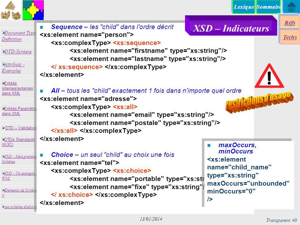 SommaireLexique Réfs Techs Document Type Definition Document Type Definition DTD-Syntaxe DTD – Validation DTD – Validation XSD - Mon premier Schéma XSD - Mon premier Schéma Entités internes/externes dans XML Entités internes/externes dans XML Entités Paramêtres dans XML Entités Paramêtres dans XML XSD - Un exemple du W3C XSD - Un exemple du W3C Eléments de Schémas > Eléments de Schémas > Attributs - Exemples Attributs - Exemples DTDs Standards (W3C) DTDs Standards (W3C) un schéma élaboré Transparent 40 13/01/2014 n Sequence – les child dans l ordre décrit n All – tous les child exactement 1 fois dans n importe quel ordre n Choice – un seul child au choix une fois XSD – Indicateurs n maxOccurs, minOccurs <xs:element name= child_name type= xs:string maxOccurs= unbounded minOccurs= 0 /> n maxOccurs, minOccurs <xs:element name= child_name type= xs:string maxOccurs= unbounded minOccurs= 0 />
