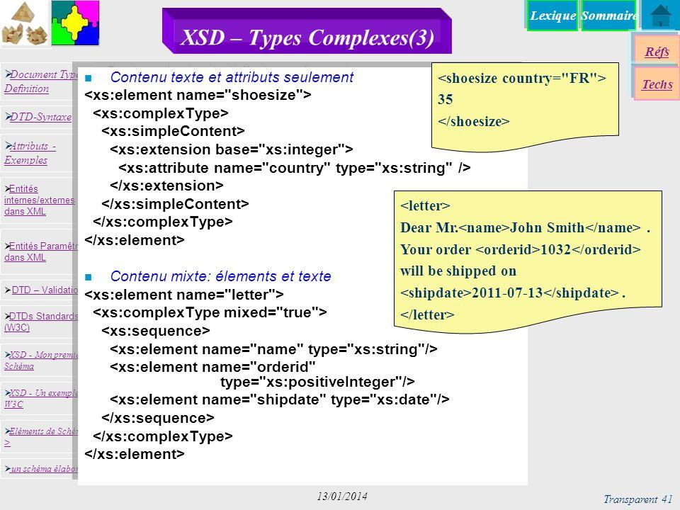 SommaireLexique Réfs Techs Document Type Definition Document Type Definition DTD-Syntaxe DTD – Validation DTD – Validation XSD - Mon premier Schéma XSD - Mon premier Schéma Entités internes/externes dans XML Entités internes/externes dans XML Entités Paramêtres dans XML Entités Paramêtres dans XML XSD - Un exemple du W3C XSD - Un exemple du W3C Eléments de Schémas > Eléments de Schémas > Attributs - Exemples Attributs - Exemples DTDs Standards (W3C) DTDs Standards (W3C) un schéma élaboré Transparent 41 13/01/2014 XSD – Types Complexes(3) n Contenu texte et attributs seulement n Contenu mixte: élements et texte Dear Mr.