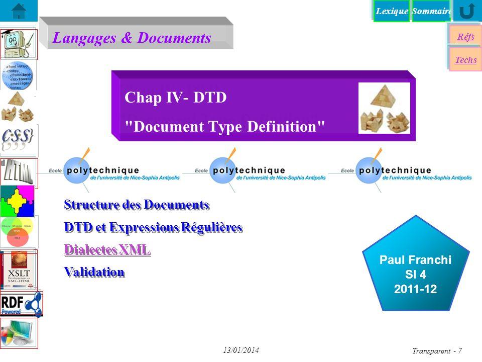 SommaireLexique Réfs Techs Document Type Definition Document Type Definition DTD-Syntaxe DTD – Validation DTD – Validation XSD - Mon premier Schéma XSD - Mon premier Schéma Entités internes/externes dans XML Entités internes/externes dans XML Entités Paramêtres dans XML Entités Paramêtres dans XML XSD - Un exemple du W3C XSD - Un exemple du W3C Eléments de Schémas > Eléments de Schémas > Attributs - Exemples Attributs - Exemples DTDs Standards (W3C) DTDs Standards (W3C) un schéma élaboré Transparent 18 13/01/2014 DTD par Expressions Régulières OpérateurDescriptionexemple ET ou suite requise A B B doit suivre A mais A ne peut pas suivre B  Alternative (OU)HAUT   BAS ( )groupement( A   B ) C A OU B suivi de C *0 ou plusieurs répétitions Section * 0 ou plusieurs sections +1 ou plusieurs répétitions Auteur + 1 ou plusieurs auteurs ?optionnelFax ?