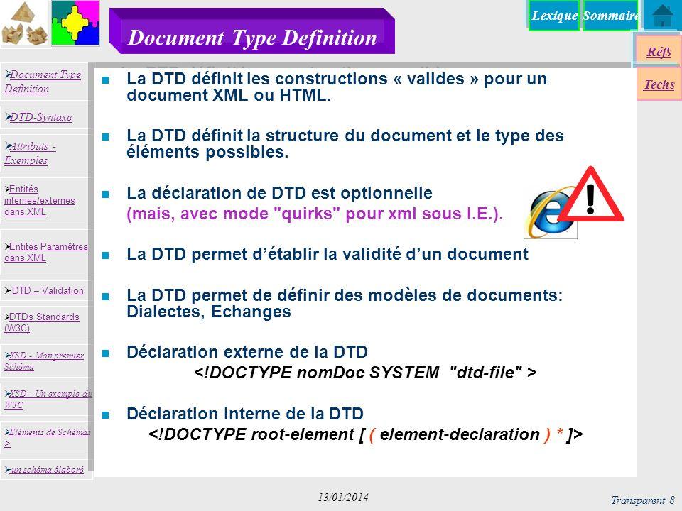 SommaireLexique Réfs Techs Document Type Definition Document Type Definition DTD-Syntaxe DTD – Validation DTD – Validation XSD - Mon premier Schéma XSD - Mon premier Schéma Entités internes/externes dans XML Entités internes/externes dans XML Entités Paramêtres dans XML Entités Paramêtres dans XML XSD - Un exemple du W3C XSD - Un exemple du W3C Eléments de Schémas > Eléments de Schémas > Attributs - Exemples Attributs - Exemples DTDs Standards (W3C) DTDs Standards (W3C) un schéma élaboré Transparent 9 13/01/2014 Document Type Definition n Déclaration externe Vous Les Autres Moi N oubliez pas de rendre vos TPs Pour tester la validité xml dtd <!DOCTYPE note [ ]>