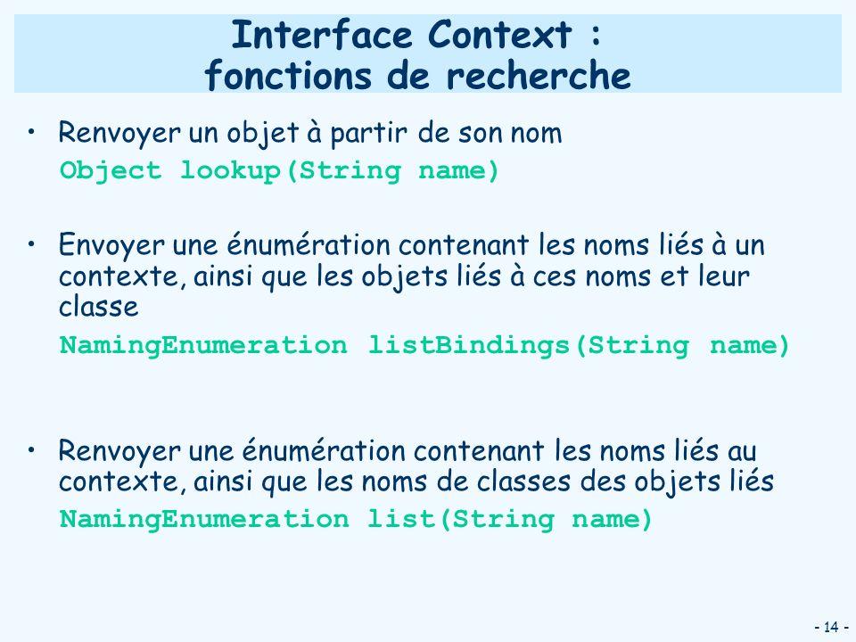 - 14 - Interface Context : fonctions de recherche Renvoyer un objet à partir de son nom Object lookup(String name) Envoyer une énumération contenant l