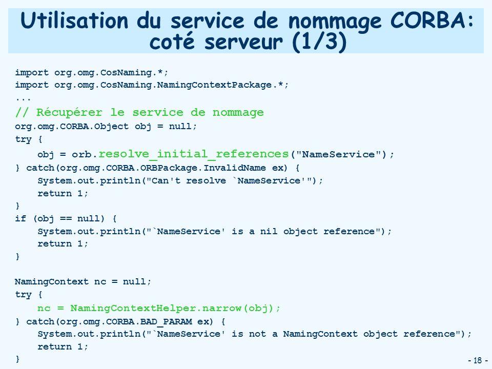 - 18 - Utilisation du service de nommage CORBA: coté serveur (1/3) import org.omg.CosNaming.*; import org.omg.CosNaming.NamingContextPackage.*;... //