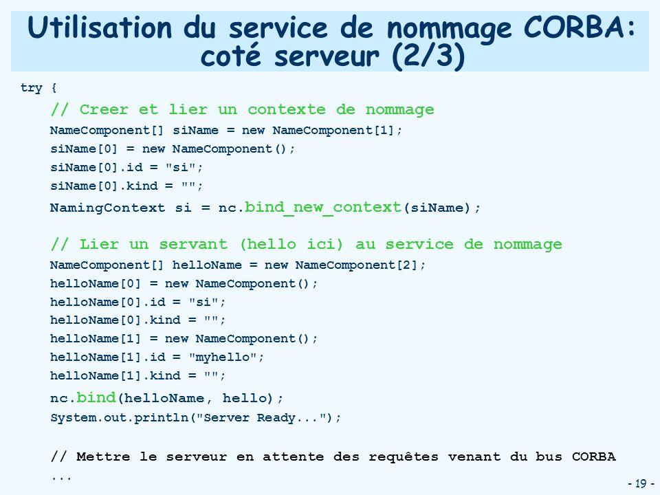 - 19 - Utilisation du service de nommage CORBA: coté serveur (2/3) try { // Creer et lier un contexte de nommage NameComponent[] siName = new NameComp