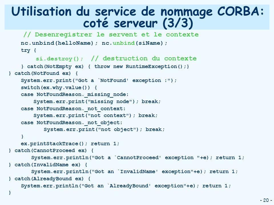 - 20 - Utilisation du service de nommage CORBA: coté serveur (3/3) // Desenregistrer le servent et le contexte nc.unbind(helloName); nc.unbind(siName)