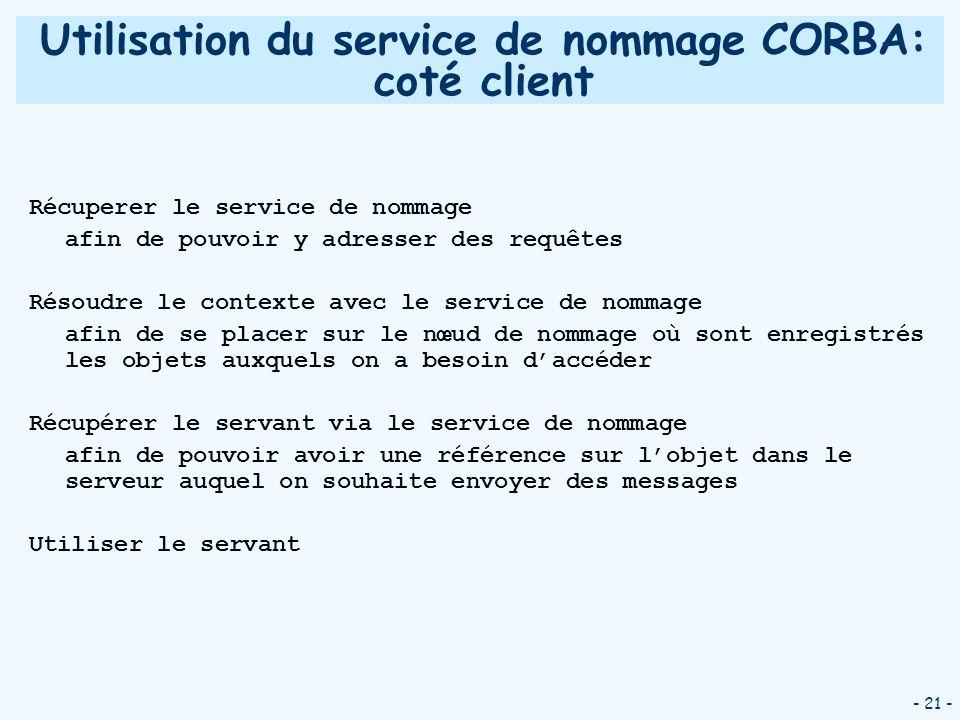 - 21 - Utilisation du service de nommage CORBA: coté client Récuperer le service de nommage afin de pouvoir y adresser des requêtes Résoudre le contex