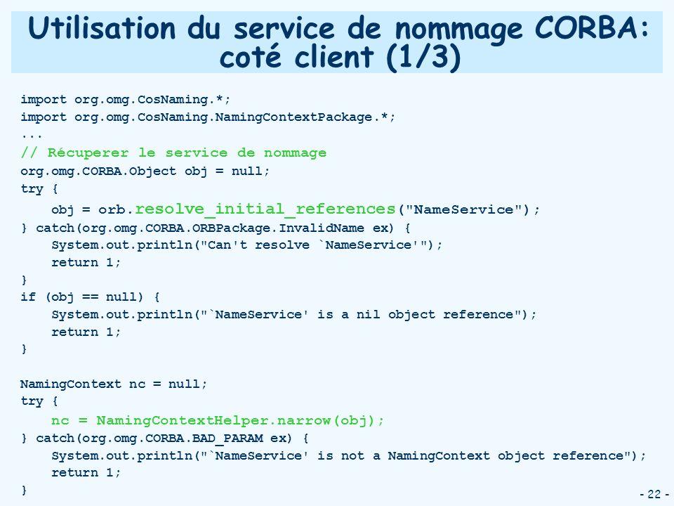 - 22 - Utilisation du service de nommage CORBA: coté client (1/3) import org.omg.CosNaming.*; import org.omg.CosNaming.NamingContextPackage.*;... // R