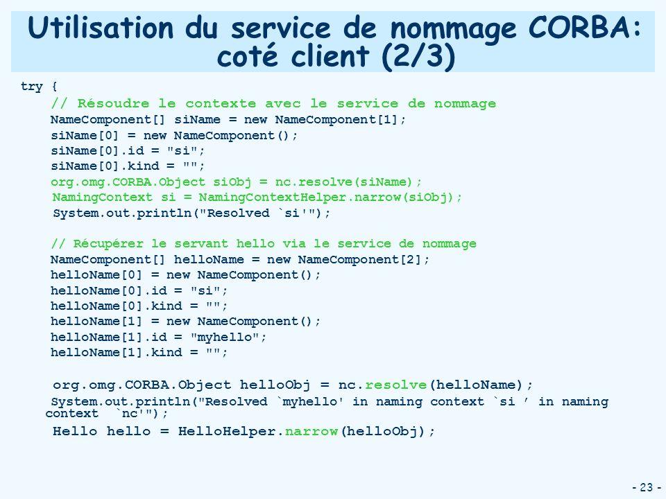- 23 - Utilisation du service de nommage CORBA: coté client (2/3) try { // Résoudre le contexte avec le service de nommage NameComponent[] siName = ne
