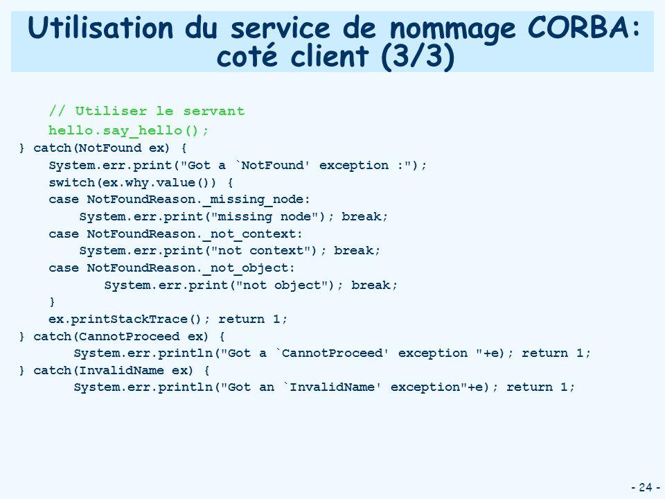 - 24 - Utilisation du service de nommage CORBA: coté client (3/3) // Utiliser le servant hello.say_hello(); } catch(NotFound ex) { System.err.print(