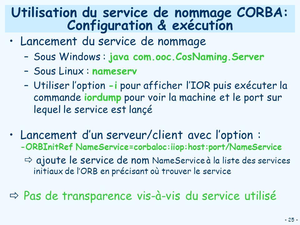 - 25 - Utilisation du service de nommage CORBA: Configuration & exécution Lancement du service de nommage –Sous Windows : java com.ooc.CosNaming.Serve