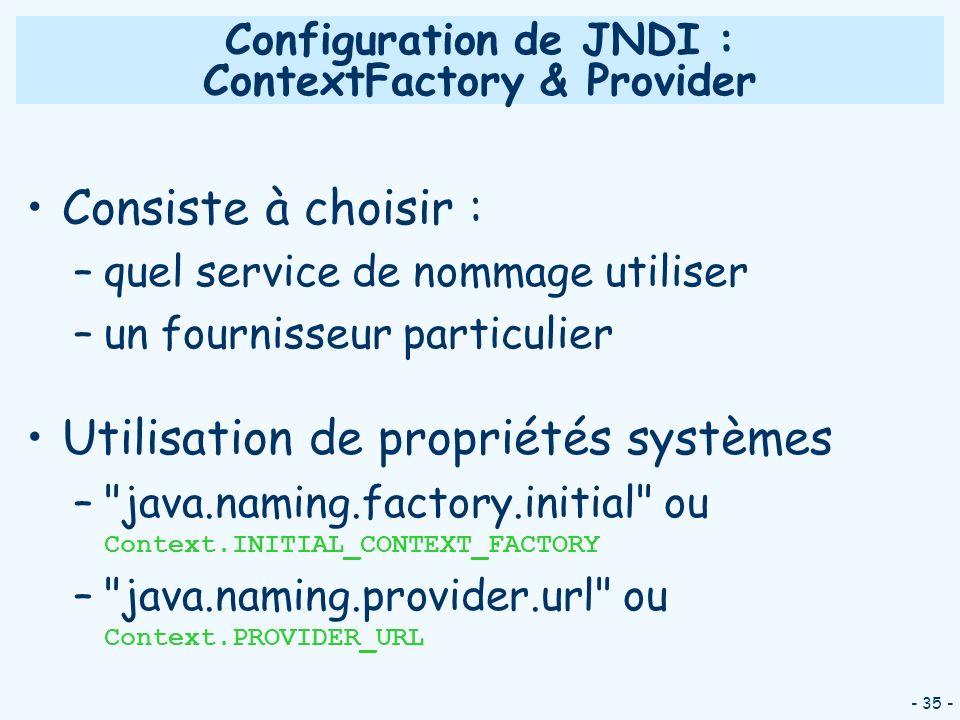 - 35 - Configuration de JNDI : ContextFactory & Provider Consiste à choisir : –quel service de nommage utiliser –un fournisseur particulier Utilisatio