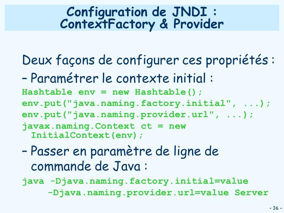 - 36 - Configuration de JNDI : ContextFactory & Provider Deux façons de configurer ces propriétés : –Paramétrer le contexte initial : Hashtable env =