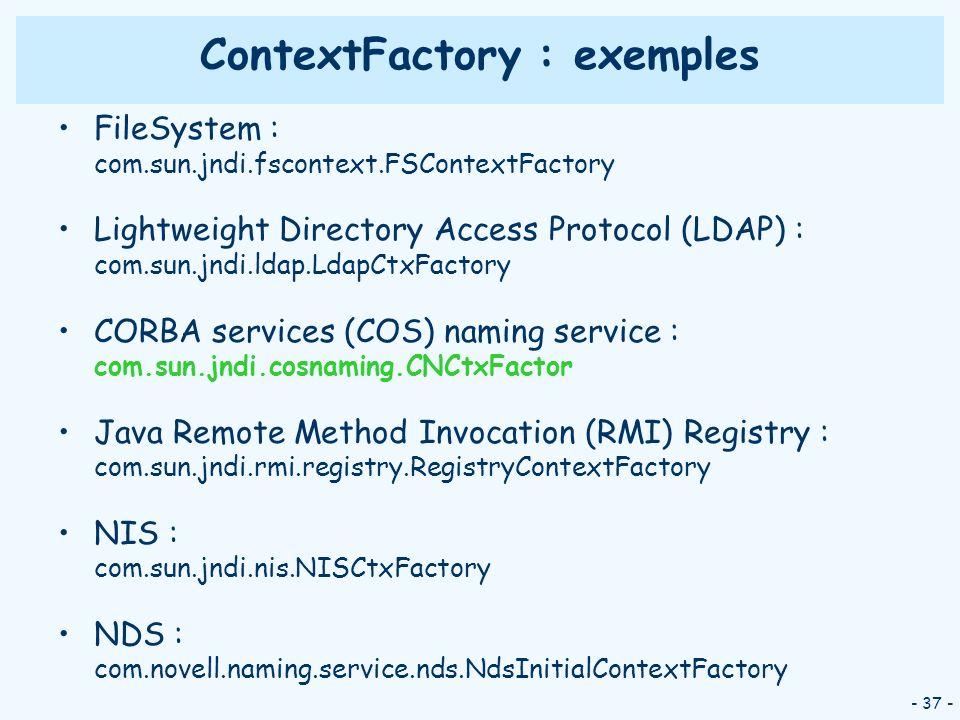 - 37 - ContextFactory : exemples FileSystem : com.sun.jndi.fscontext.FSContextFactory Lightweight Directory Access Protocol (LDAP) : com.sun.jndi.ldap