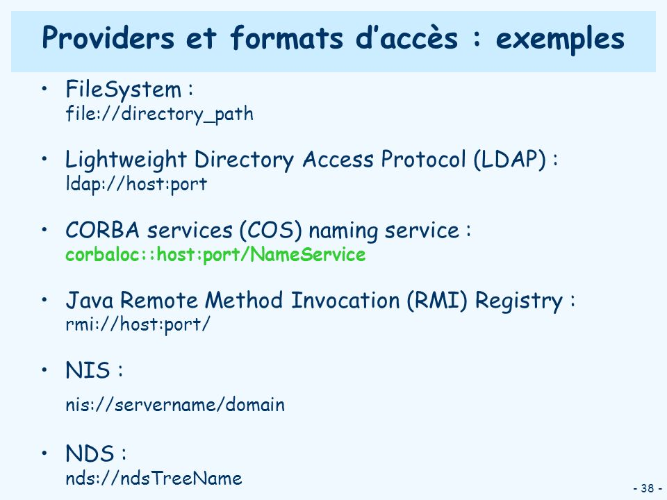 - 38 - Providers et formats daccès : exemples FileSystem : file://directory_path Lightweight Directory Access Protocol (LDAP) : ldap://host:port CORBA services (COS) naming service : corbaloc::host:port/NameService Java Remote Method Invocation (RMI) Registry : rmi://host:port/ NIS : nis://servername/domain NDS : nds://ndsTreeName