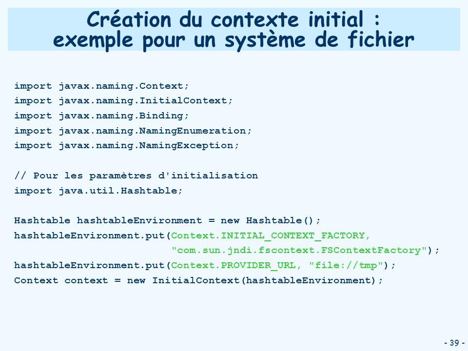 - 39 - Création du contexte initial : exemple pour un système de fichier import javax.naming.Context; import javax.naming.InitialContext; import javax