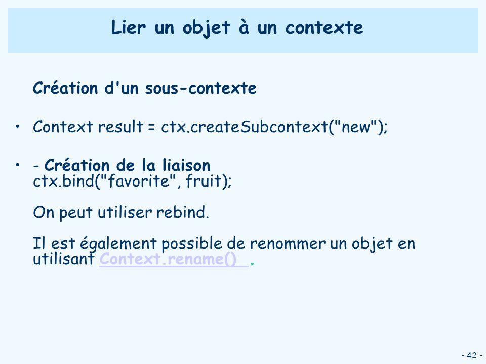 - 42 - Lier un objet à un contexte Création d'un sous-contexte Context result = ctx.createSubcontext(