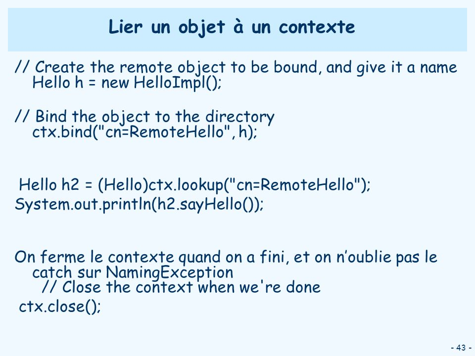 - 43 - Lier un objet à un contexte // Create the remote object to be bound, and give it a name Hello h = new HelloImpl(); // Bind the object to the directory ctx.bind( cn=RemoteHello , h); Hello h2 = (Hello)ctx.lookup( cn=RemoteHello ); System.out.println(h2.sayHello()); On ferme le contexte quand on a fini, et on noublie pas le catch sur NamingException // Close the context when we re done ctx.close();