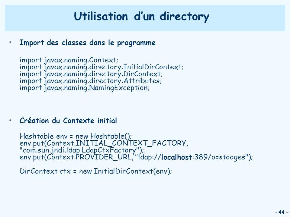 - 44 - Utilisation dun directory Import des classes dans le programme import javax.naming.Context; import javax.naming.directory.InitialDirContext; im