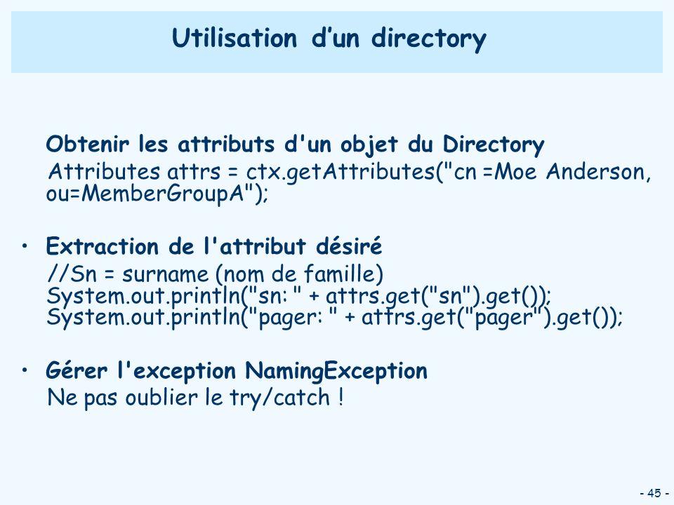 - 45 - Utilisation dun directory Obtenir les attributs d'un objet du Directory Attributes attrs = ctx.getAttributes(