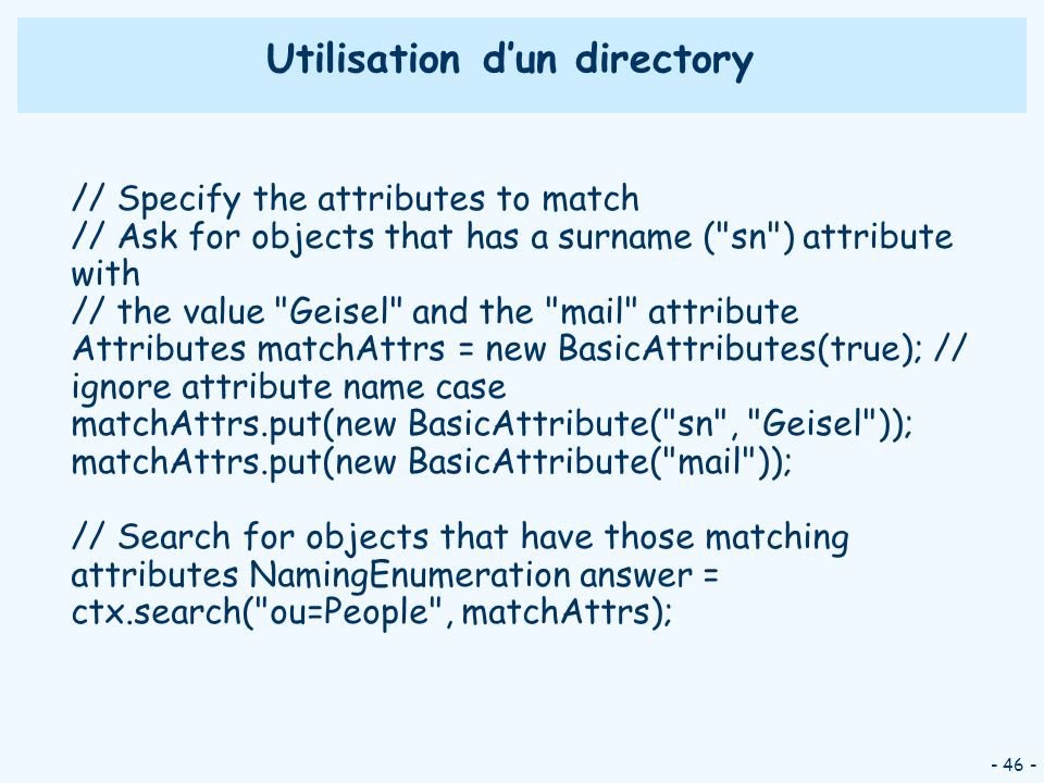 - 46 - Utilisation dun directory // Specify the attributes to match // Ask for objects that has a surname ( sn ) attribute with // the value Geisel and the mail attribute Attributes matchAttrs = new BasicAttributes(true); // ignore attribute name case matchAttrs.put(new BasicAttribute( sn , Geisel )); matchAttrs.put(new BasicAttribute( mail )); // Search for objects that have those matching attributes NamingEnumeration answer = ctx.search( ou=People , matchAttrs);