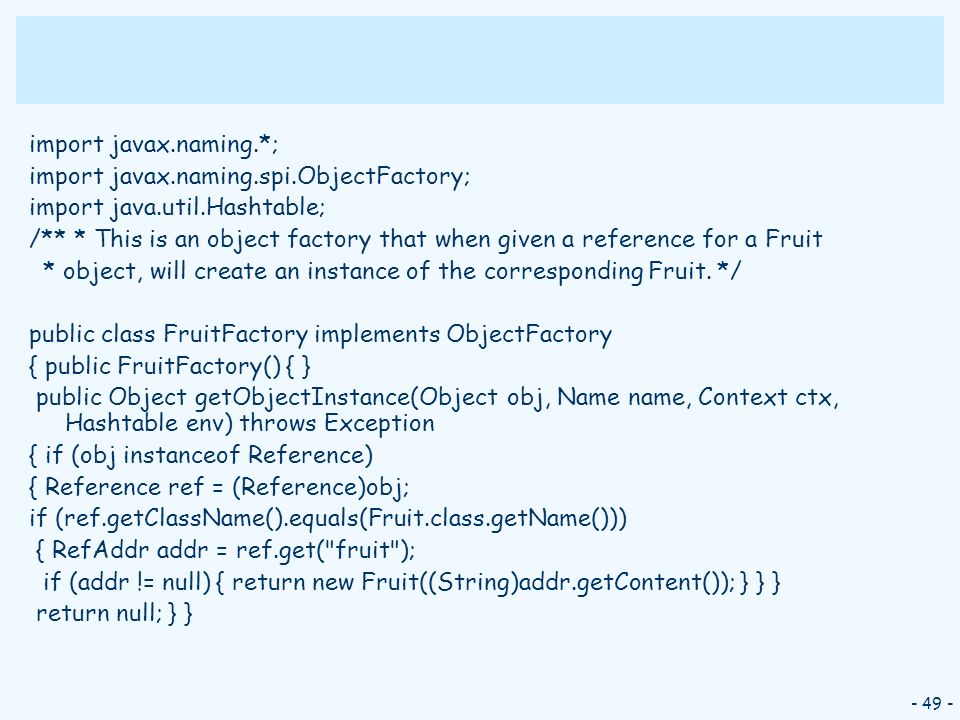 - 49 - import javax.naming.*; import javax.naming.spi.ObjectFactory; import java.util.Hashtable; /** * This is an object factory that when given a ref