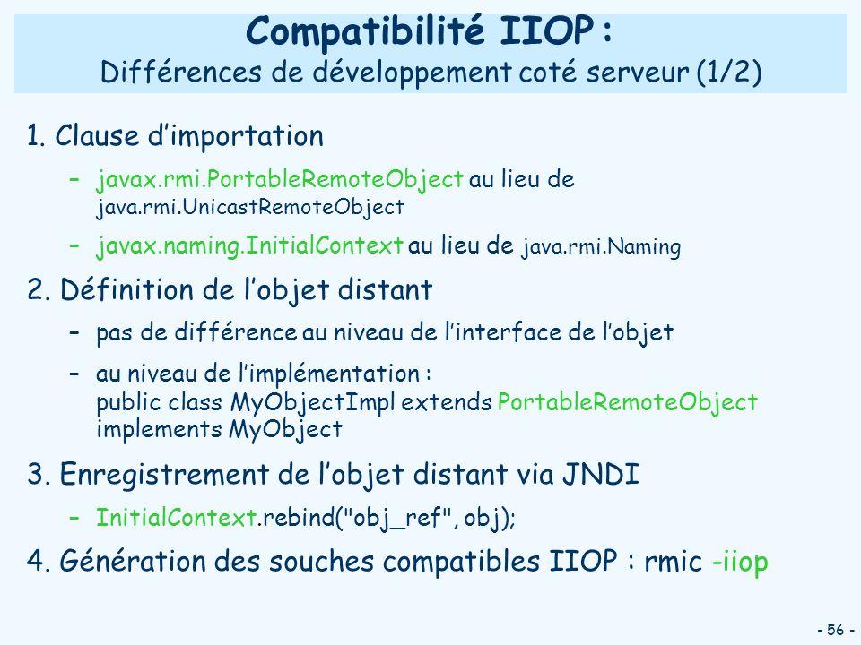 - 56 - Compatibilité IIOP : Différences de développement coté serveur (1/2) 1. Clause dimportation –javax.rmi.PortableRemoteObject au lieu de java.rmi