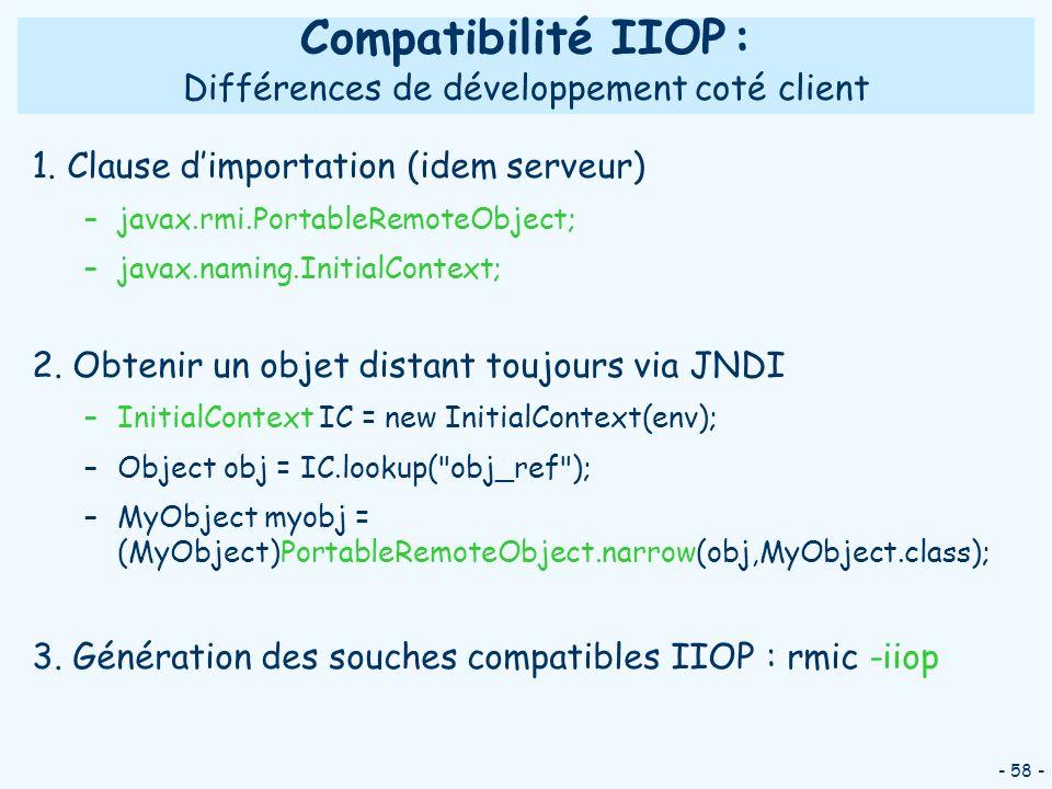 - 58 - Compatibilité IIOP : Différences de développement coté client 1. Clause dimportation (idem serveur) –javax.rmi.PortableRemoteObject; –javax.nam