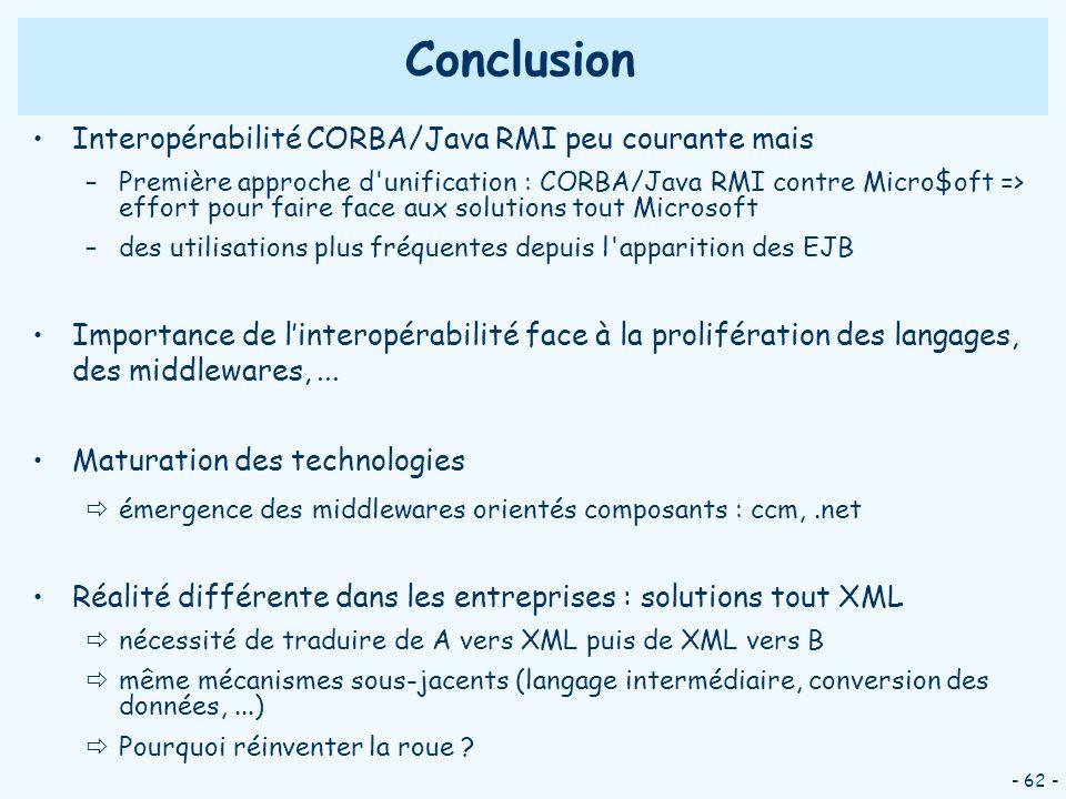 - 62 - Conclusion Interopérabilité CORBA/Java RMI peu courante mais –Première approche d'unification : CORBA/Java RMI contre Micro$oft => effort pour