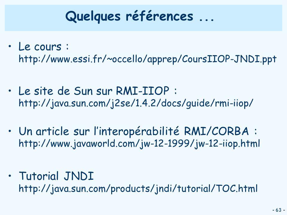 - 63 - Quelques références... Le cours : http://www.essi.fr/~occello/apprep/CoursIIOP-JNDI.ppt Le site de Sun sur RMI-IIOP : http://java.sun.com/j2se/
