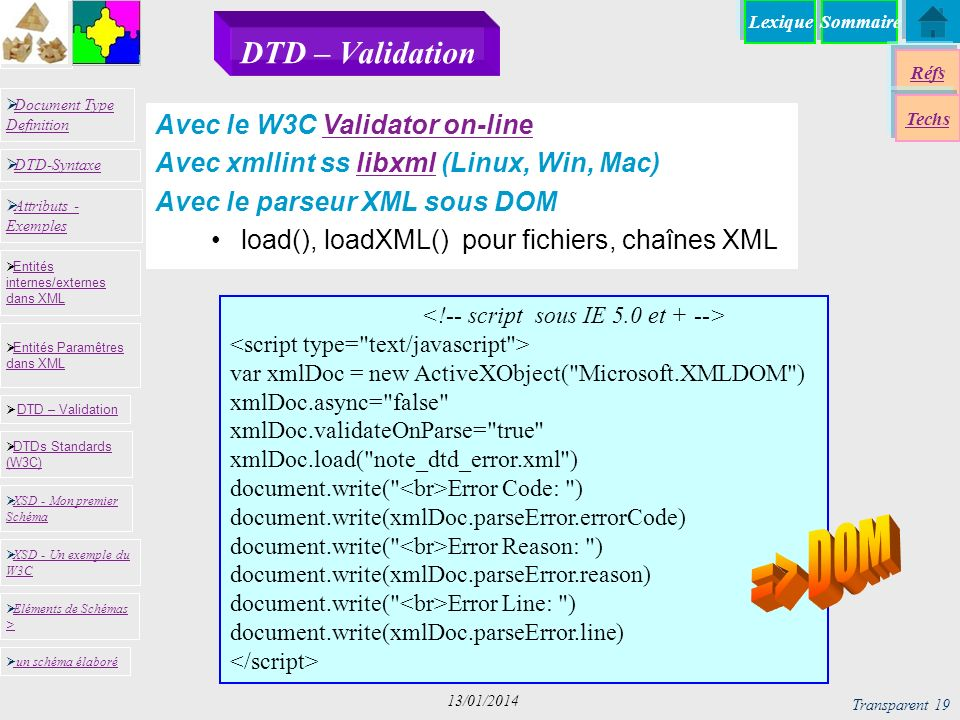 SommaireLexique Réfs Techs Document Type Definition Document Type Definition DTD-Syntaxe DTD – Validation DTD – Validation XSD - Mon premier Schéma XSD - Mon premier Schéma Entités internes/externes dans XML Entités internes/externes dans XML Entités Paramêtres dans XML Entités Paramêtres dans XML XSD - Un exemple du W3C XSD - Un exemple du W3C Eléments de Schémas > Eléments de Schémas > Attributs - Exemples Attributs - Exemples DTDs Standards (W3C) DTDs Standards (W3C) un schéma élaboré Transparent 19 13/01/2014 DTD – Validation var xmlDoc = new ActiveXObject( Microsoft.XMLDOM ) xmlDoc.async= false xmlDoc.validateOnParse= true xmlDoc.load( note_dtd_error.xml ) document.write( Error Code: ) document.write(xmlDoc.parseError.errorCode) document.write( Error Reason: ) document.write(xmlDoc.parseError.reason) document.write( Error Line: ) document.write(xmlDoc.parseError.line) Avec le W3C Validator on-lineValidator on-line Avec xmllint ss libxml (Linux, Win, Mac)libxml Avec le parseur XML sous DOM load(), loadXML() pour fichiers, chaînes XML