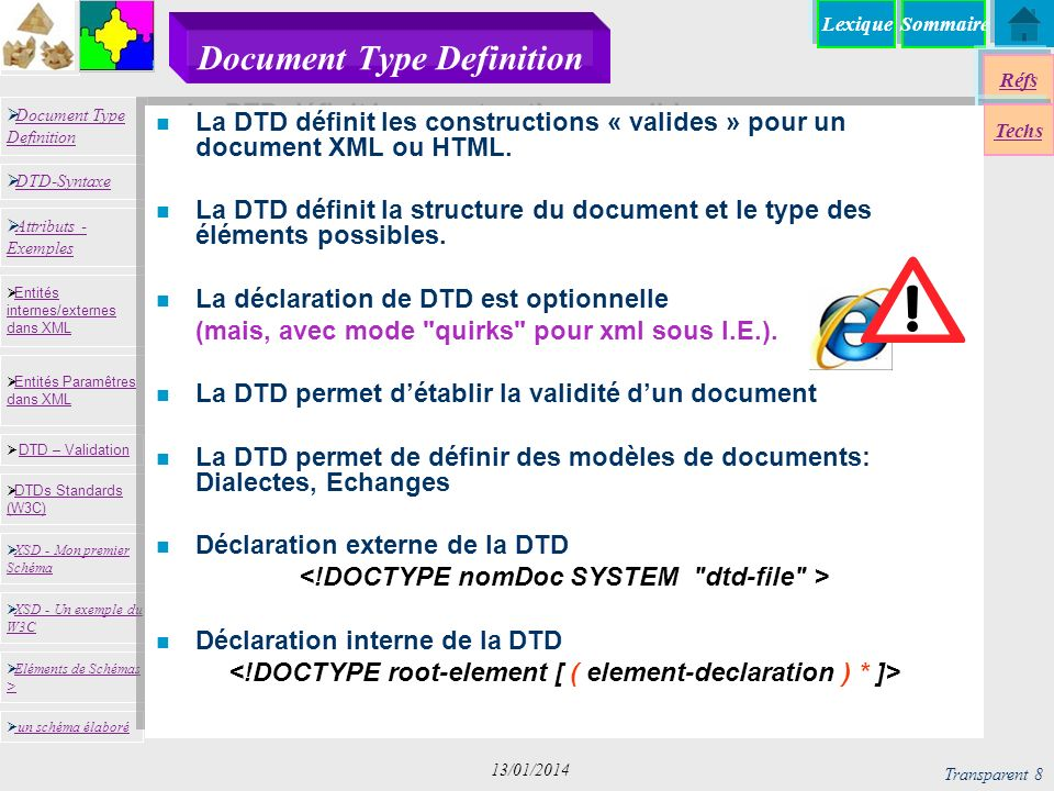 SommaireLexique Réfs Techs Document Type Definition Document Type Definition DTD-Syntaxe DTD – Validation DTD – Validation XSD - Mon premier Schéma XSD - Mon premier Schéma Entités internes/externes dans XML Entités internes/externes dans XML Entités Paramêtres dans XML Entités Paramêtres dans XML XSD - Un exemple du W3C XSD - Un exemple du W3C Eléments de Schémas > Eléments de Schémas > Attributs - Exemples Attributs - Exemples DTDs Standards (W3C) DTDs Standards (W3C) un schéma élaboré Transparent 8 13/01/2014 Document Type Definition n La DTD définit les constructions « valides » pour un document XML ou HTML.