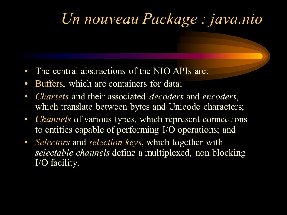 Un nouveau Package : java.nio The central abstractions of the NIO APIs are: Buffers, which are containers for data; Charsets and their associated decoders and encoders, which translate between bytes and Unicode characters; Channels of various types, which represent connections to entities capable of performing I/O operations; and Selectors and selection keys, which together with selectable channels define a multiplexed, non blocking I/O facility.