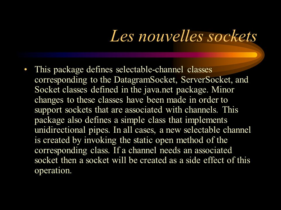 Les nouvelles sockets This package defines selectable-channel classes corresponding to the DatagramSocket, ServerSocket, and Socket classes defined in the java.net package.