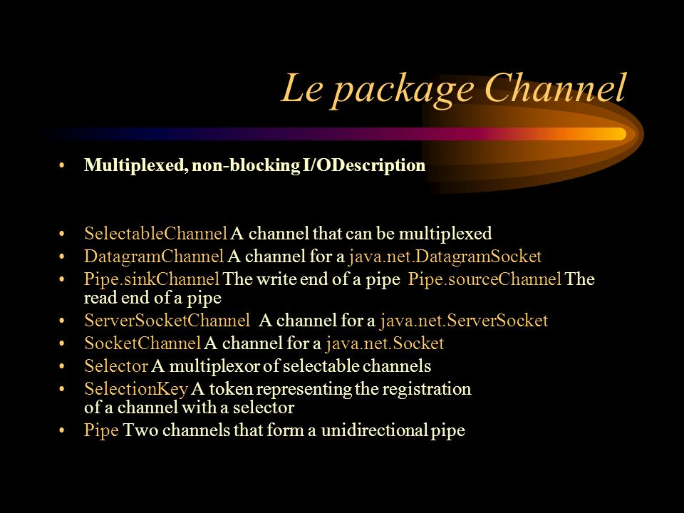 Le package Channel Multiplexed, non-blocking I/ODescription SelectableChannel A channel that can be multiplexed DatagramChannel A channel for a java.net.DatagramSocket Pipe.sinkChannel The write end of a pipe Pipe.sourceChannel The read end of a pipe ServerSocketChannel A channel for a java.net.ServerSocket SocketChannel A channel for a java.net.Socket Selector A multiplexor of selectable channels SelectionKey A token representing the registration of a channel with a selector Pipe Two channels that form a unidirectional pipe