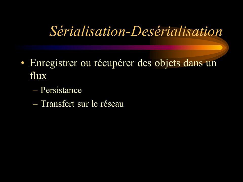 Sérialisation-Desérialisation Enregistrer ou récupérer des objets dans un flux –Persistance –Transfert sur le réseau