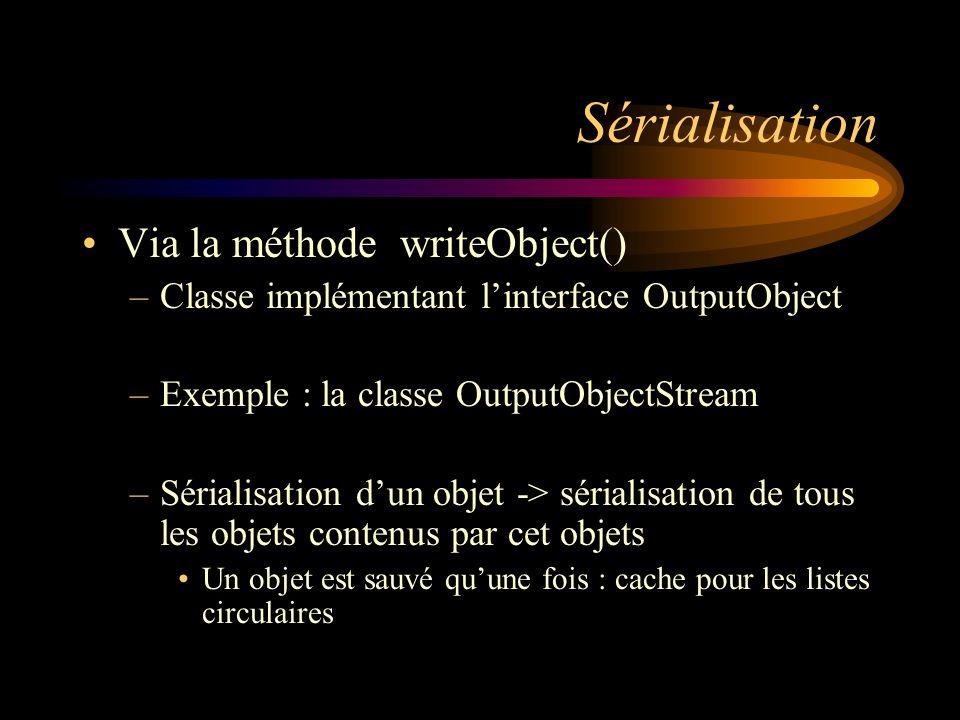 Sérialisation Via la méthode writeObject() –Classe implémentant linterface OutputObject –Exemple : la classe OutputObjectStream –Sérialisation dun obj