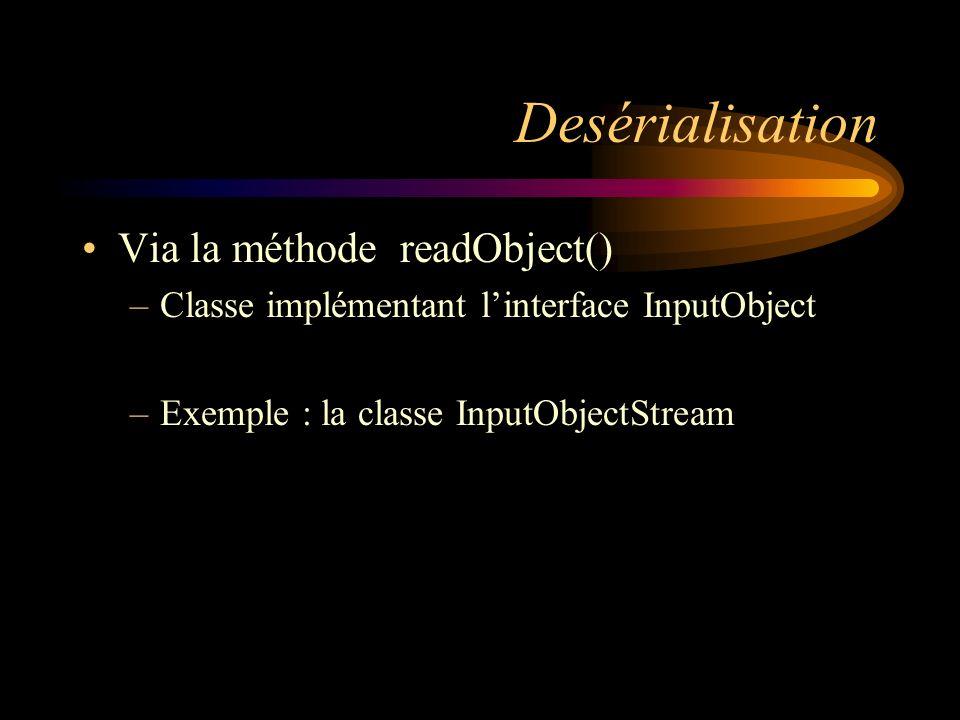 Desérialisation Via la méthode readObject() –Classe implémentant linterface InputObject –Exemple : la classe InputObjectStream