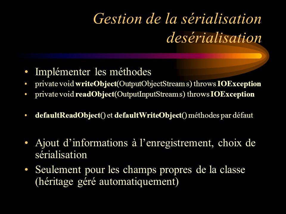Gestion de la sérialisation desérialisation Implémenter les méthodes private void writeObject(OutputObjectStream s) throws IOException private void re