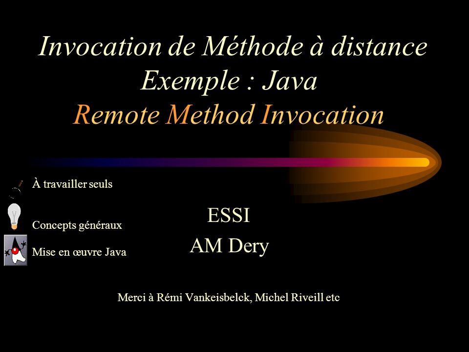 Invocation de Méthode à distance Exemple : Java Remote Method Invocation ESSI AM Dery Merci à Rémi Vankeisbelck, Michel Riveill etc À travailler seuls