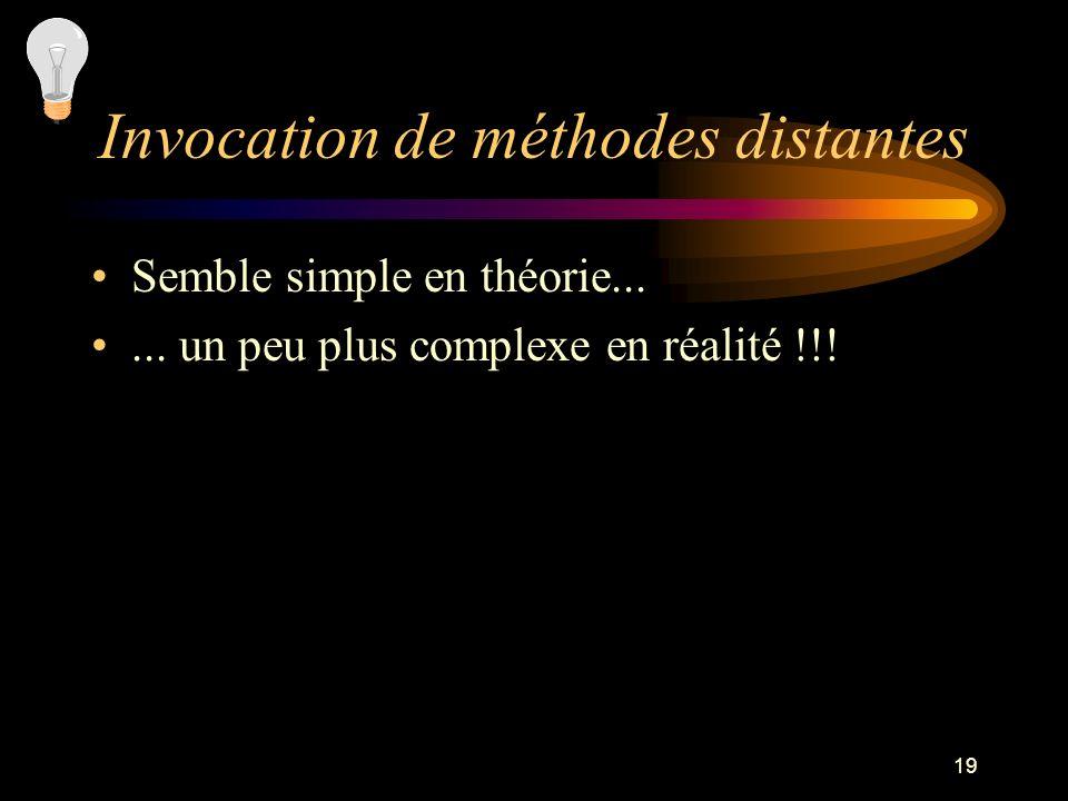19 Invocation de méthodes distantes Semble simple en théorie...... un peu plus complexe en réalité !!!