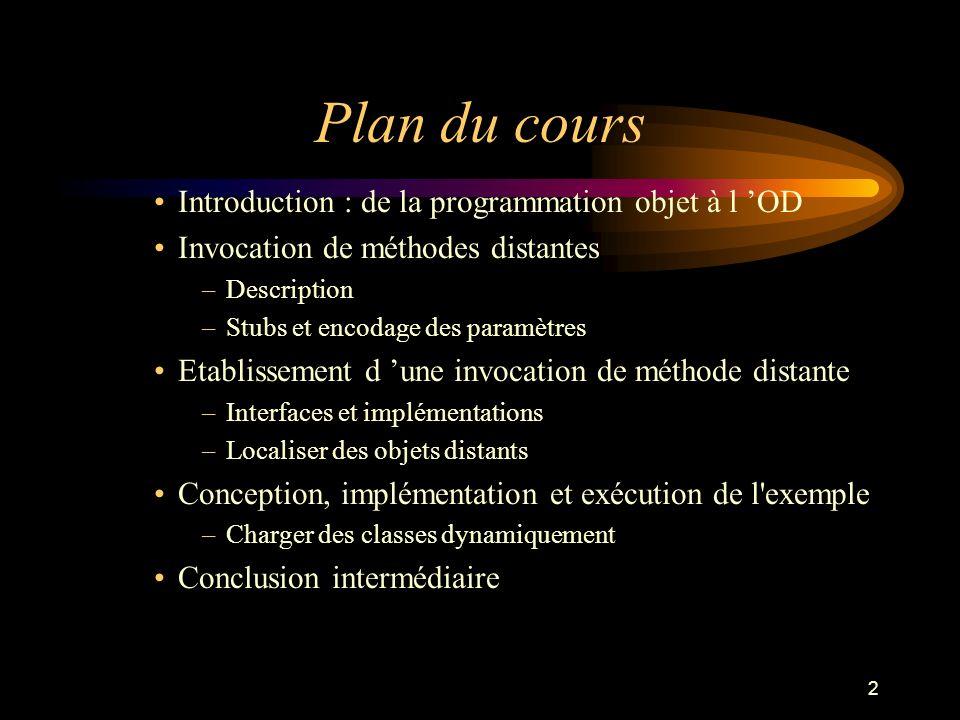 2 Plan du cours Introduction : de la programmation objet à l OD Invocation de méthodes distantes –Description –Stubs et encodage des paramètres Etabli