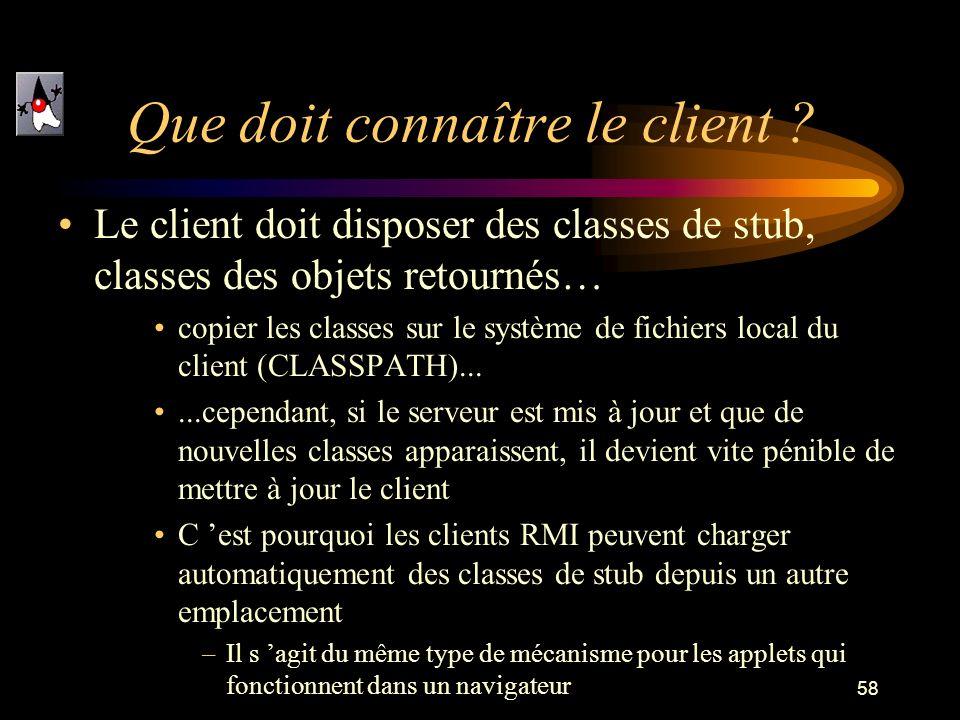 58 Que doit connaître le client ? Le client doit disposer des classes de stub, classes des objets retournés… copier les classes sur le système de fich