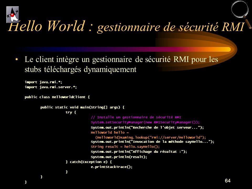 64 Le client intègre un gestionnaire de sécurité RMI pour les stubs téléchargés dynamiquement import java.rmi.*; import java.rmi.server.*; public clas