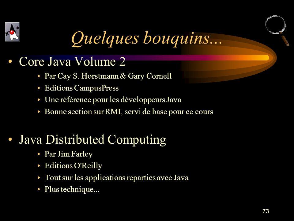73 Quelques bouquins... Core Java Volume 2 Par Cay S. Horstmann & Gary Cornell Editions CampusPress Une référence pour les développeurs Java Bonne sec