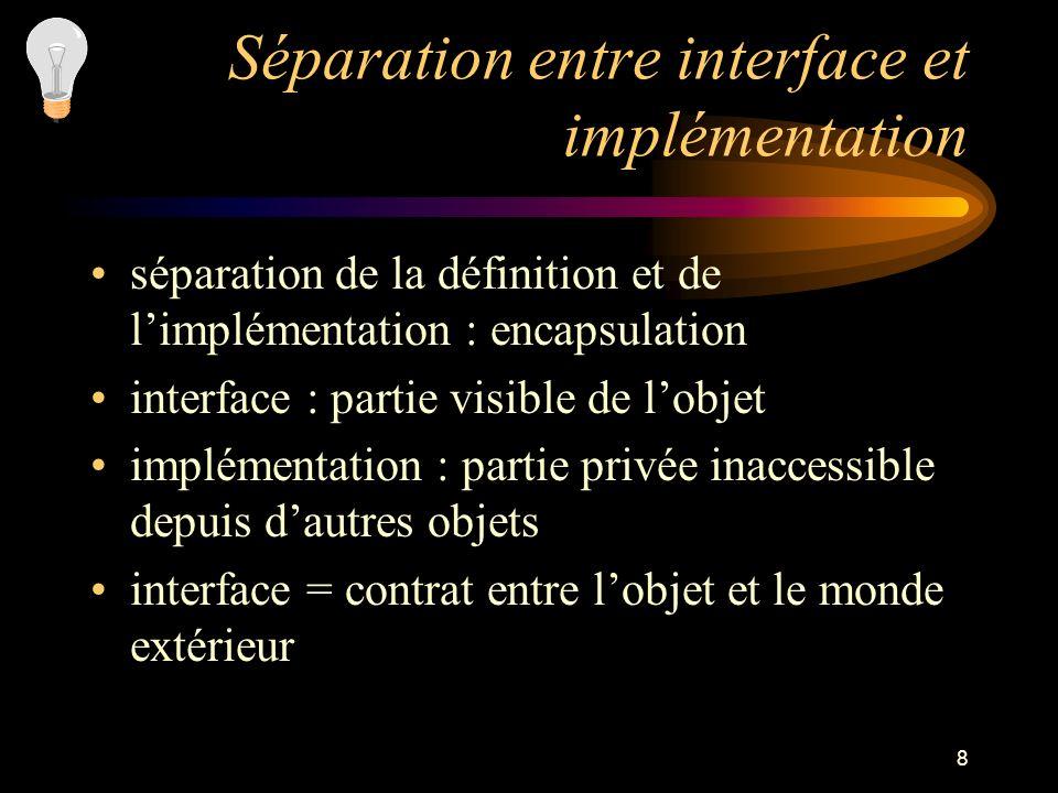 8 Séparation entre interface et implémentation séparation de la définition et de limplémentation : encapsulation interface : partie visible de lobjet