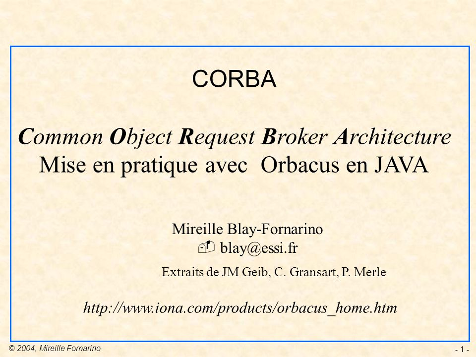 © 2004, Mireille Fornarino - 1 - CORBA Common Object Request Broker Architecture Mise en pratique avec Orbacus en JAVA Mireille Blay-Fornarino blay@es