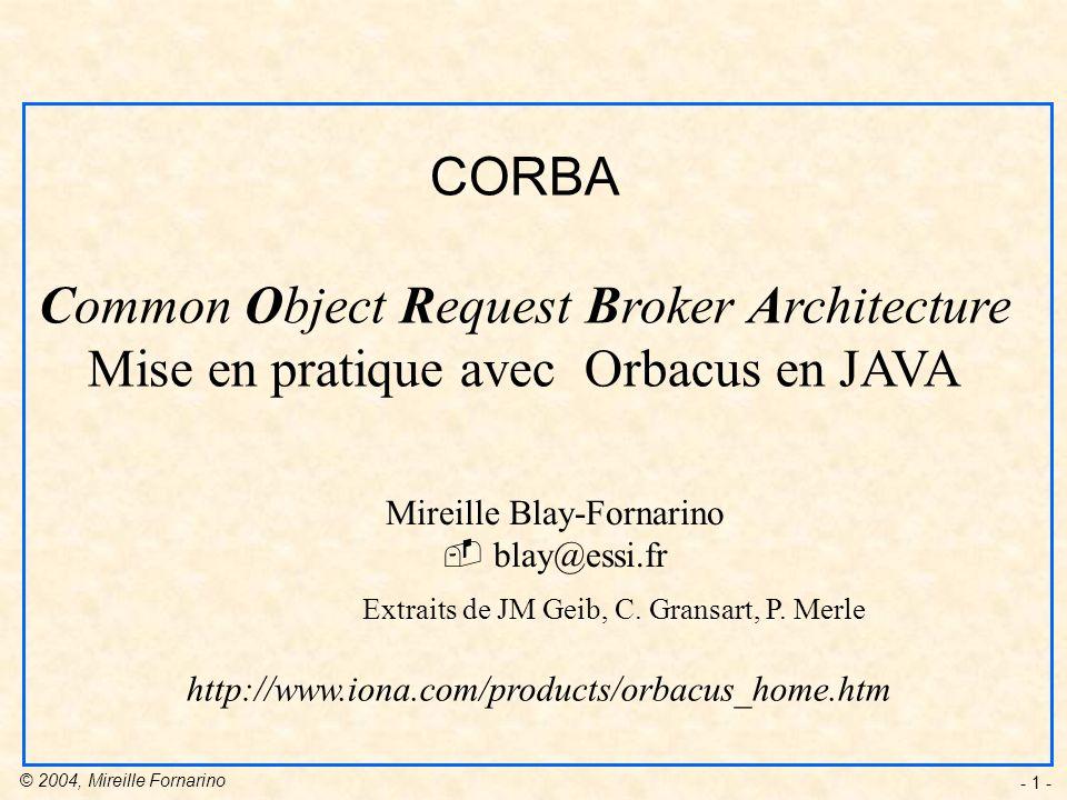 © 2004, Mireille Fornarino - 32 - module unService { typedef unsigned long EntierPositif; typedef sequence desEntiersPositifs; interface Premier { boolean est_premier ( in EntierPositif nombre); desEntiersPositifs nombres_premiers (in EntierPositif nombre); }; module monApplication { interface MonService { unService::EntierPositif prochainPremier(..); Exemple module définitions de type interface opérations 3.