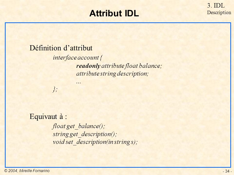 © 2004, Mireille Fornarino - 34 - Attribut IDL Définition dattribut interface account { readonly attribute float balance; attribute string description;...